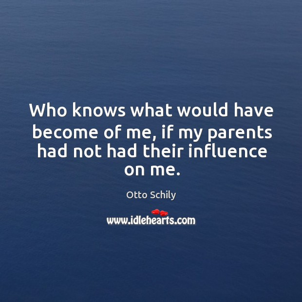 Who knows what would have become of me, if my parents had not had their influence on me. Otto Schily Picture Quote