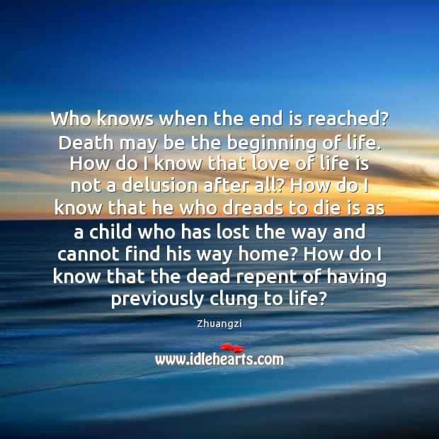 Who knows when the end is reached? Death may be the beginning Zhuangzi Picture Quote
