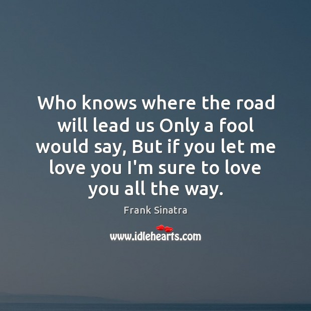 Who knows where the road will lead us Only a fool would Frank Sinatra Picture Quote
