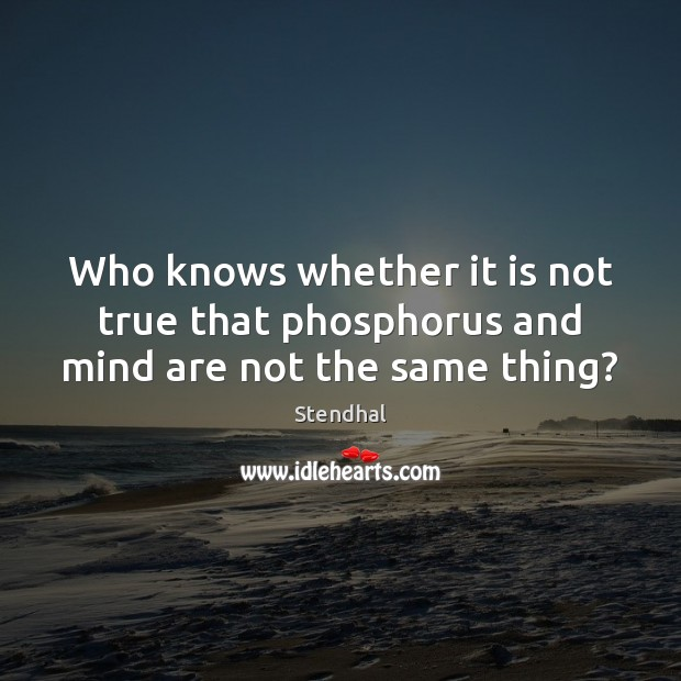 Who knows whether it is not true that phosphorus and mind are not the same thing? Stendhal Picture Quote