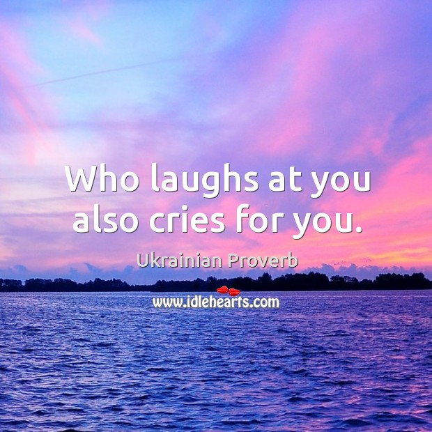 Who laughs at you also cries for you. Ukrainian Proverbs Image