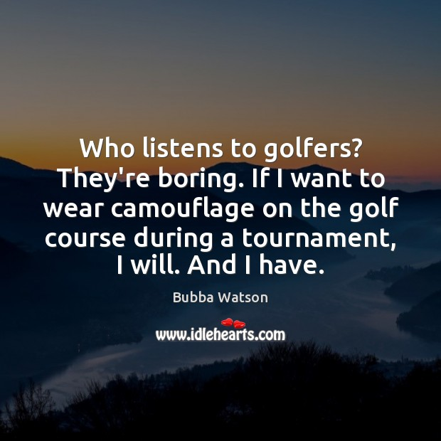 Image, Who listens to golfers? They're boring. If I want to wear camouflage