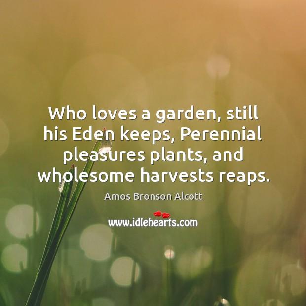Who loves a garden, still his Eden keeps, Perennial pleasures plants, and Image