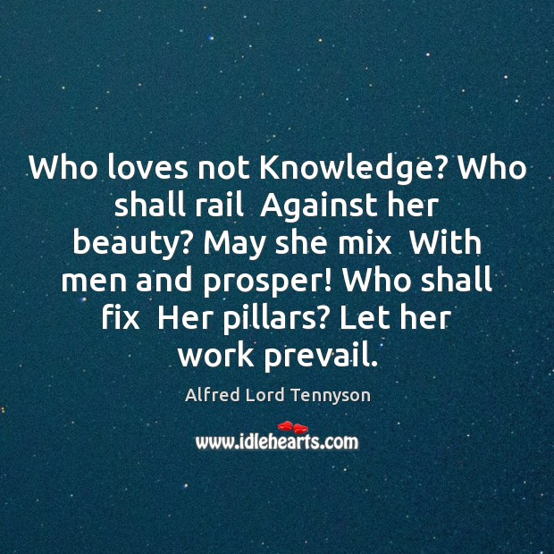 Image, Who loves not Knowledge? Who shall rail  Against her beauty? May she