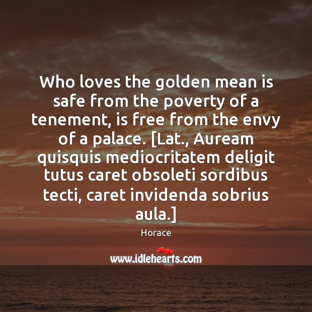Who loves the golden mean is safe from the poverty of a Image