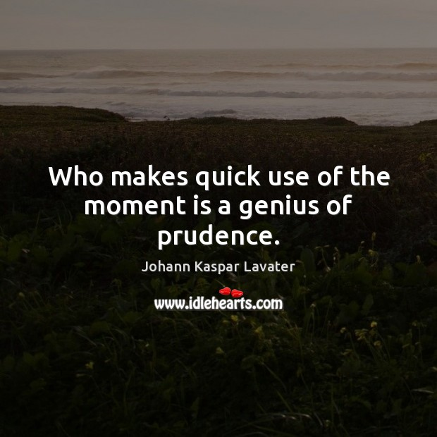 Image, Who makes quick use of the moment is a genius of prudence.