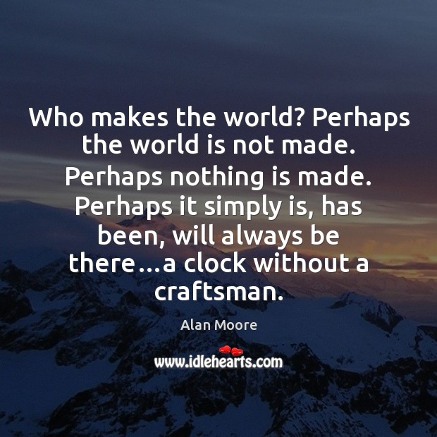 Who makes the world? Perhaps the world is not made. Perhaps nothing Image