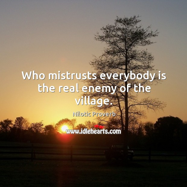Who mistrusts everybody is the real enemy of the village. Nilotic Proverbs Image