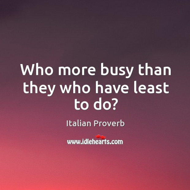 Image, Who more busy than they who have least to do?