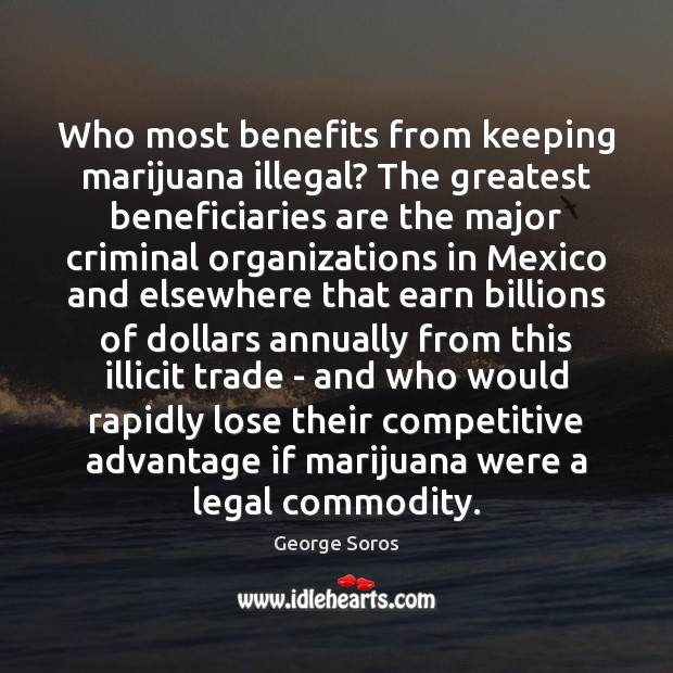 Who most benefits from keeping marijuana illegal? The greatest beneficiaries are the George Soros Picture Quote