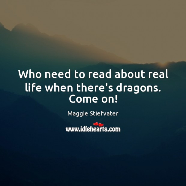 Who need to read about real life when there's dragons. Come on! Real Life Quotes Image