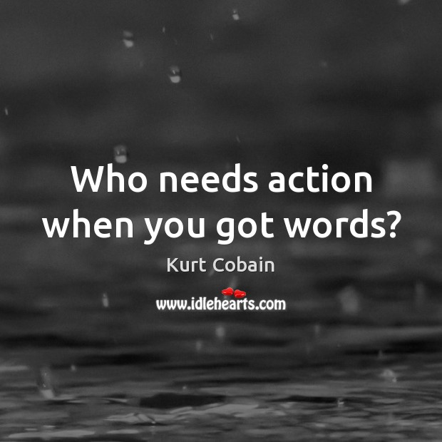Who needs action when you got words? Kurt Cobain Picture Quote