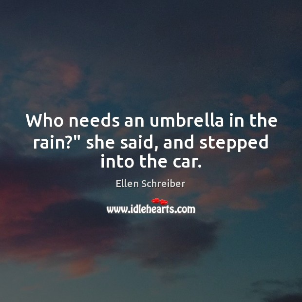 "Ellen Schreiber Picture Quote image saying: Who needs an umbrella in the rain?"" she said, and stepped into the car."
