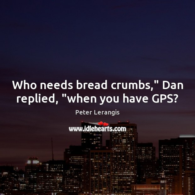 "Image, Who needs bread crumbs,"" Dan replied, ""when you have GPS?"
