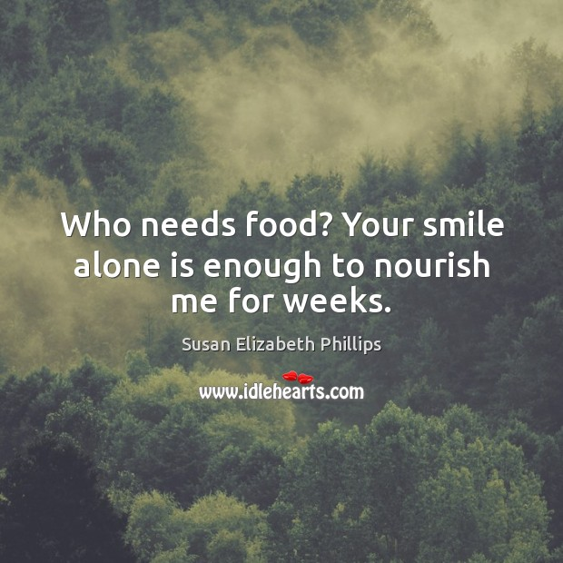 Who needs food? Your smile alone is enough to nourish me for weeks. Susan Elizabeth Phillips Picture Quote