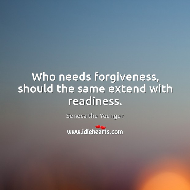 Who needs forgiveness, should the same extend with readiness. Image