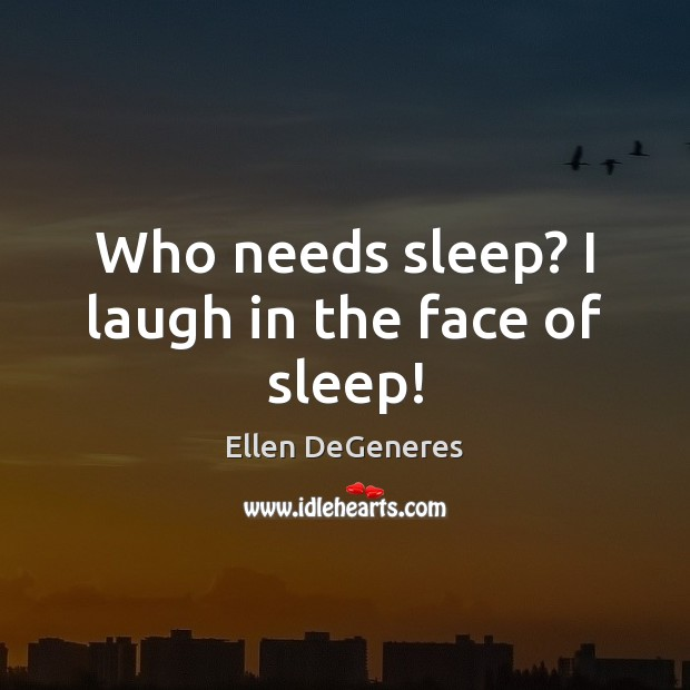 Who needs sleep? I laugh in the face of sleep! Ellen DeGeneres Picture Quote