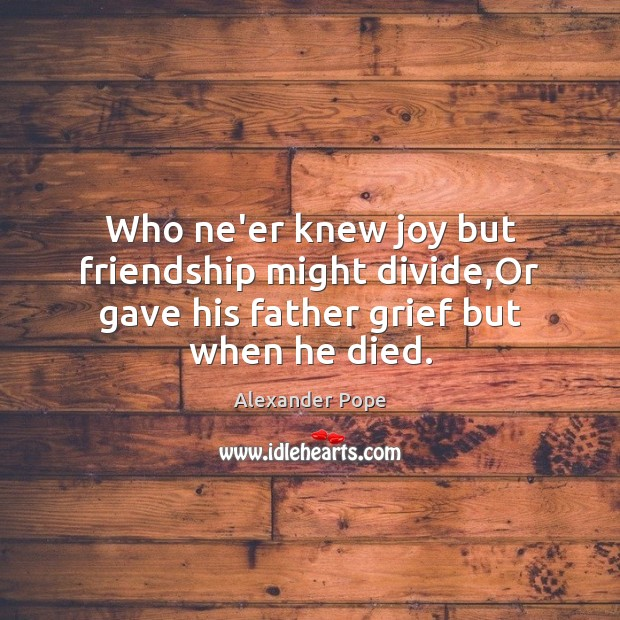 Who ne'er knew joy but friendship might divide,Or gave his father grief but when he died. Image