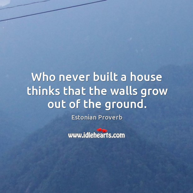 Who never built a house thinks that the walls grow out of the ground. Estonian Proverbs Image