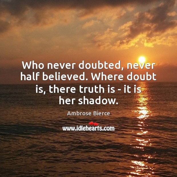 Image, Who never doubted, never half believed. Where doubt is, there truth is – it is her shadow.