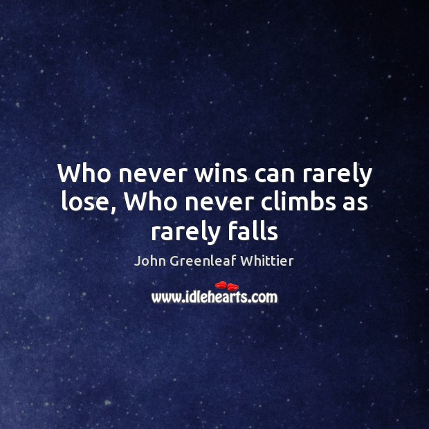 Who never wins can rarely lose, Who never climbs as rarely falls John Greenleaf Whittier Picture Quote