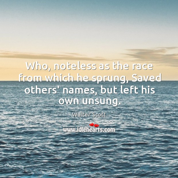 Who, noteless as the race from which he sprung, Saved others' names, Walter Scott Picture Quote