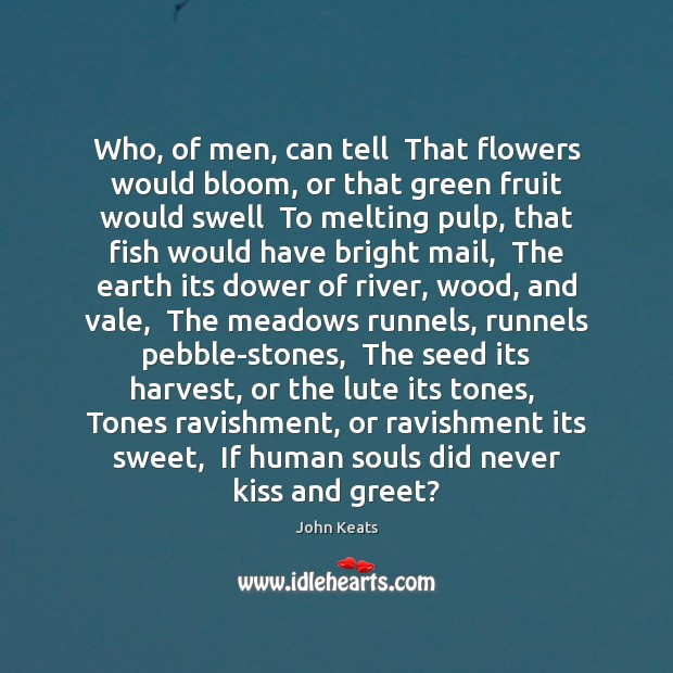 Who, of men, can tell  That flowers would bloom, or that green John Keats Picture Quote