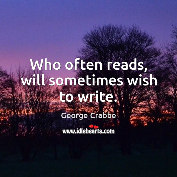 Who often reads, will sometimes wish to write. George Crabbe Picture Quote