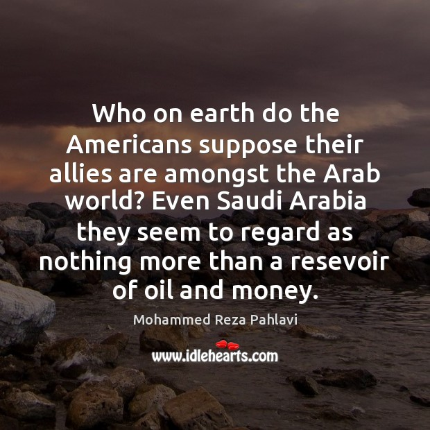 Who on earth do the Americans suppose their allies are amongst the Mohammed Reza Pahlavi Picture Quote