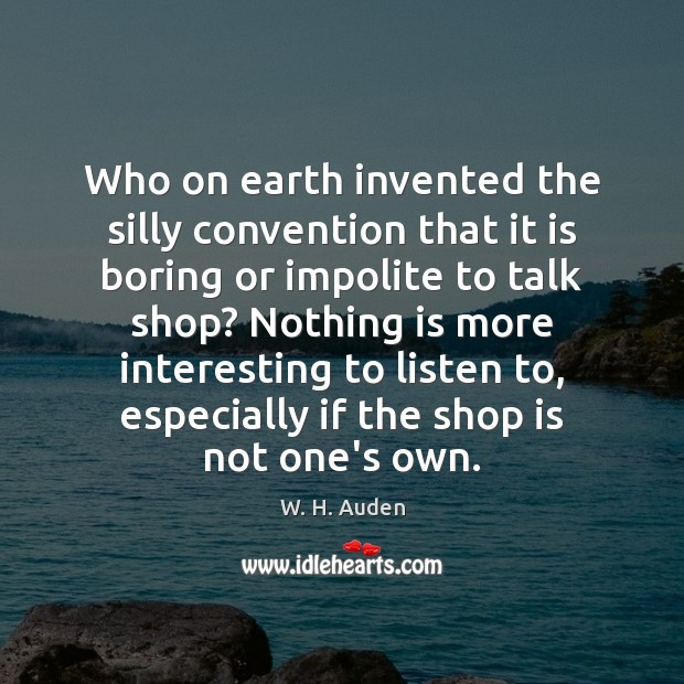 Who on earth invented the silly convention that it is boring or W. H. Auden Picture Quote