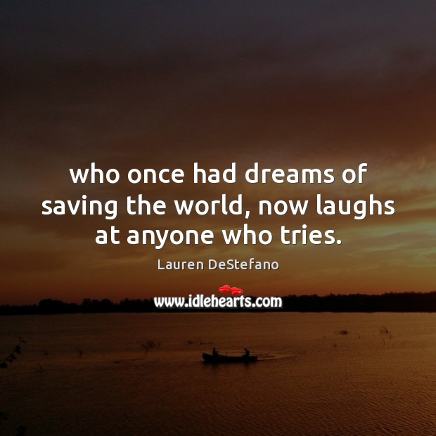 Who once had dreams of saving the world, now laughs at anyone who tries. Lauren DeStefano Picture Quote