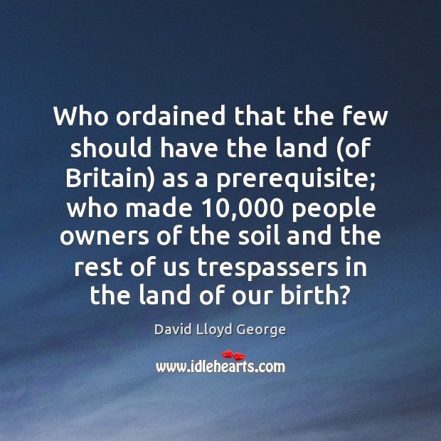 Who ordained that the few should have the land (of Britain) as David Lloyd George Picture Quote