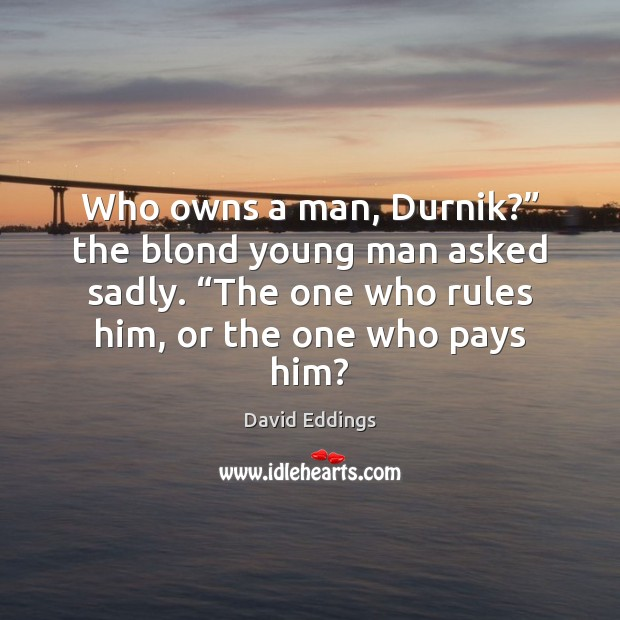"""Who owns a man, Durnik?"""" the blond young man asked sadly. """"The David Eddings Picture Quote"""