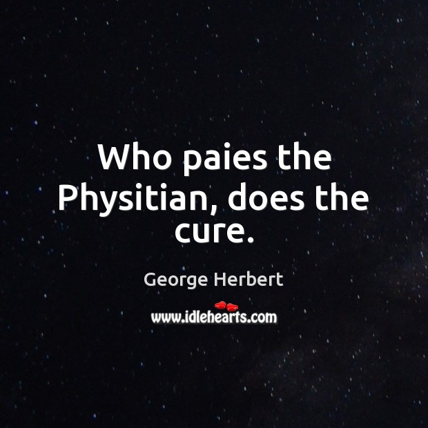 Who paies the Physitian, does the cure. George Herbert Picture Quote