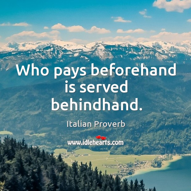 Image, Who pays beforehand is served behindhand.