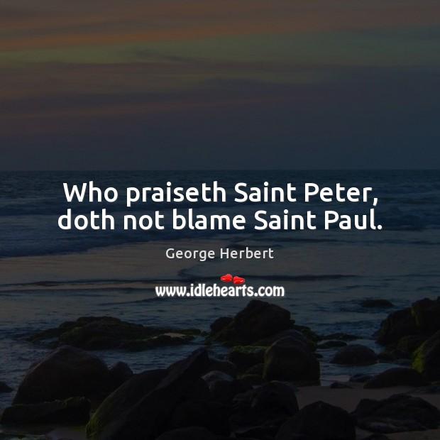 Who praiseth Saint Peter, doth not blame Saint Paul. George Herbert Picture Quote