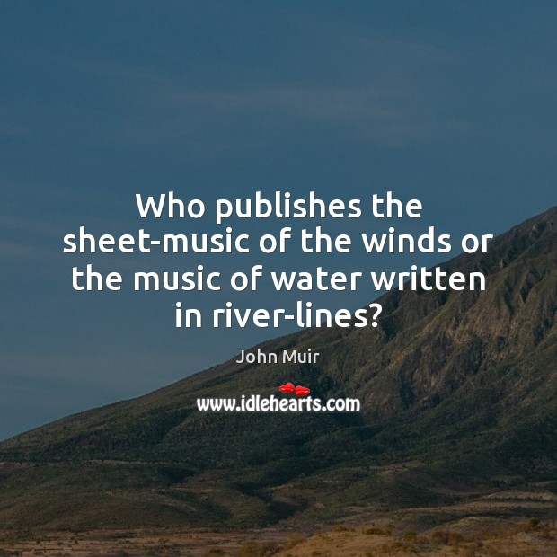 Who publishes the sheet-music of the winds or the music of water written in river-lines? John Muir Picture Quote