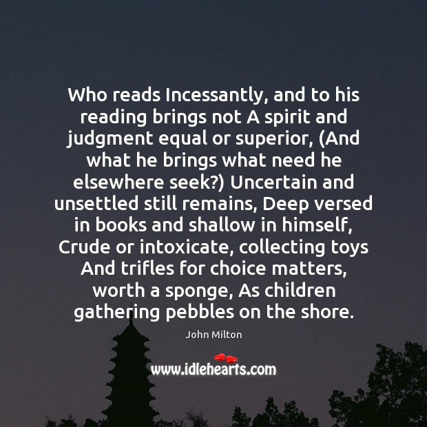 Image, Who reads Incessantly, and to his reading brings not A spirit and