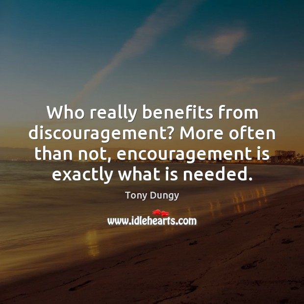 Who really benefits from discouragement? More often than not, encouragement is exactly Tony Dungy Picture Quote