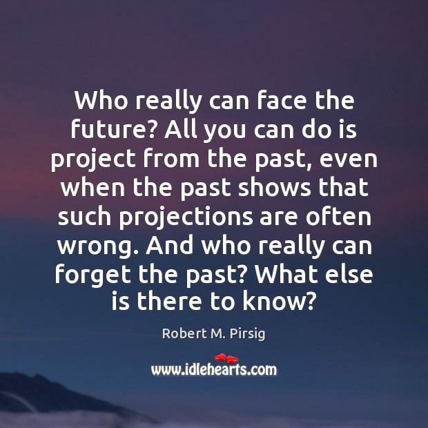 Who really can face the future? All you can do is project Robert M. Pirsig Picture Quote