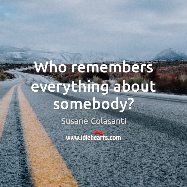 Susane Colasanti Picture Quote image saying: Who remembers everything about somebody?