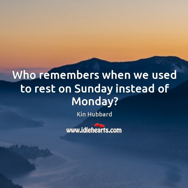 Who remembers when we used to rest on sunday instead of monday? Image