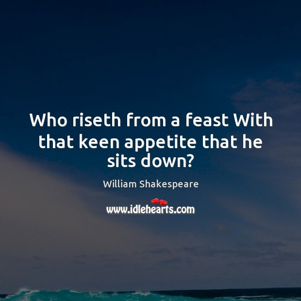 Who riseth from a feast With that keen appetite that he sits down? Image