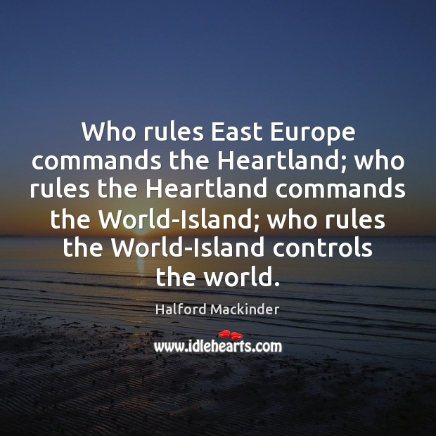 Who rules East Europe commands the Heartland; who rules the Heartland commands Image