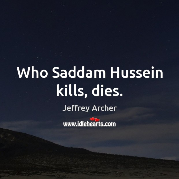 Who Saddam Hussein kills, dies. Jeffrey Archer Picture Quote