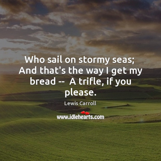 Who sail on stormy seas;  And that's the way I get my bread —  A trifle, if you please. Lewis Carroll Picture Quote