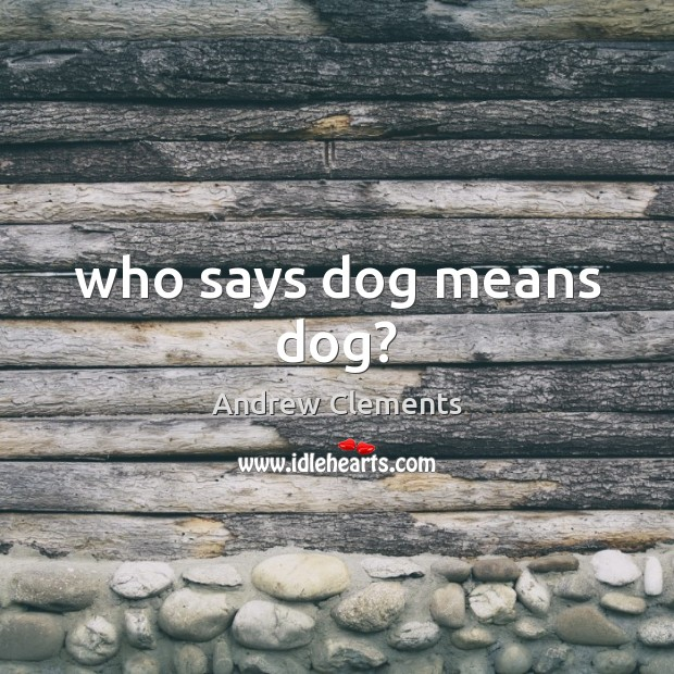 Image, Who says dog means dog?