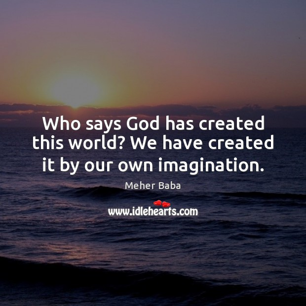 Who says God has created this world? We have created it by our own imagination. Image