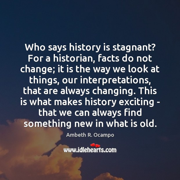 Image, Who says history is stagnant? For a historian, facts do not change;