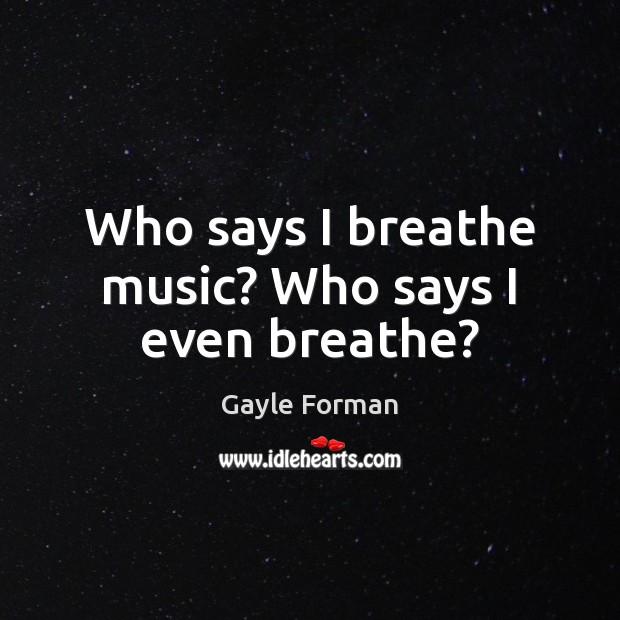 Who says I breathe music? Who says I even breathe? Image